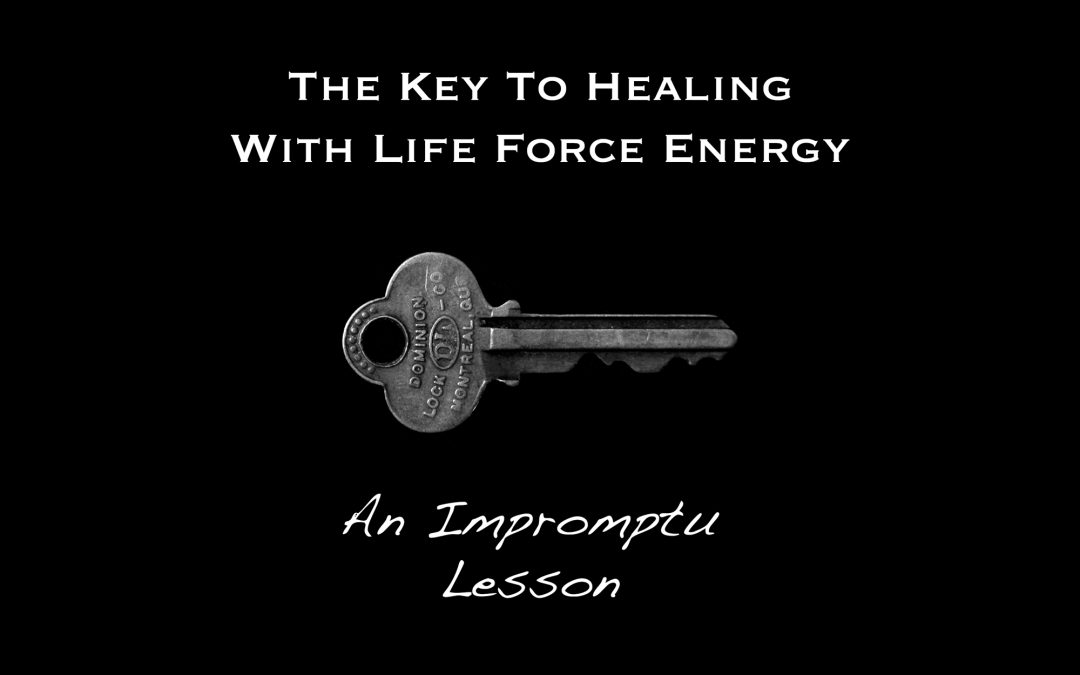 The Key to Healing with Life Force Energy – An Impromptu Lesson